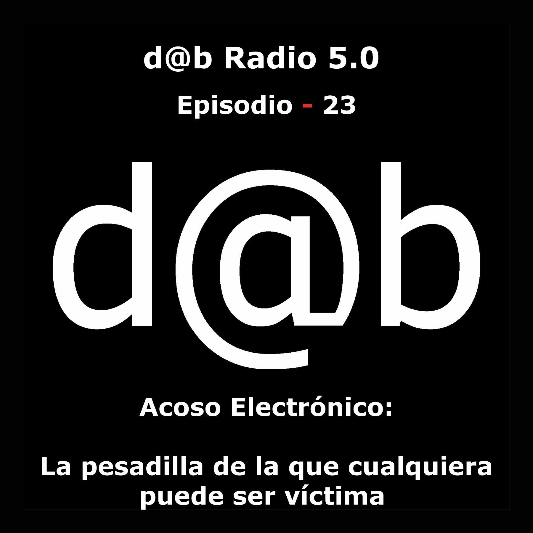 Desmontando a Babylon: d@b  radio  5.0    Episodio  23  –  Acoso  Electrónico:  la  pesadilla  de  la  que  cualquiera  puede  ser  víctima